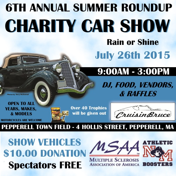 6TH ANNUAL SUMMER ROUNDUP CHARITY CAR SHOW. Rain or Shine! July 26th 2015 9:00AM-3:00PM. Open to all years, makes, and models! Motorcycles are welcome. Over 40 trophies to be handed out. Cruisin Bruce as a DJ, food, vendors and raffles. Location: Pepperell Town Field - 4 Hollis Street, Pepperell, MA. Show Vehicles $10.00 donation - spectators are FREE!