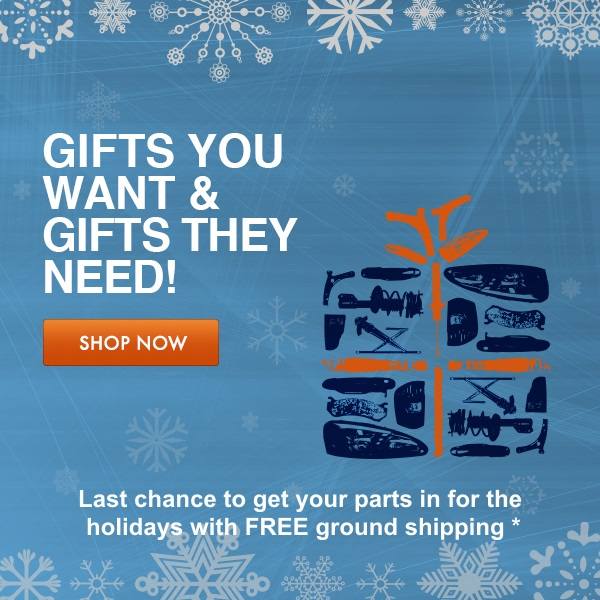 Gifts you want & gifts they need! last chance to get your parts in for the holidays with free ground shipping. shop now//>